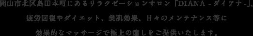 岡山市北区島田本町にあるリラクゼーションサロン「DIANA -ダイアナ-」。疲労回復やダイエット、美肌効果、日々のメンテナンス等に効果的なマッサージで極上の癒しをご提供いたします。